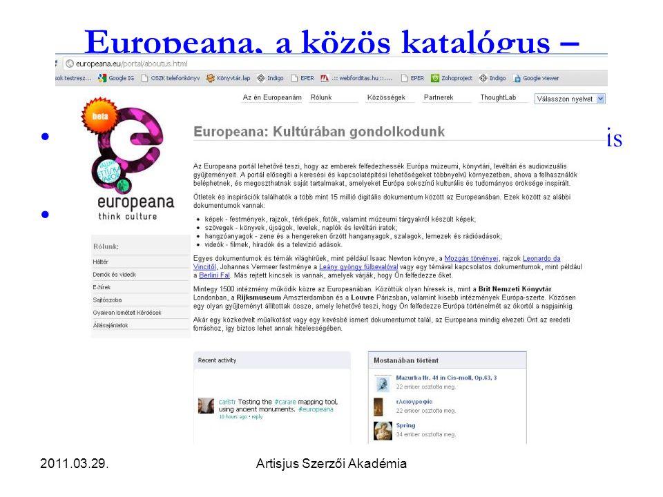 2011.03.29.Artisjus Szerzői Akadémia Europeana, a közös katalógus – http://europeana.eu http://europeana.eu •Virtuális könyvtár; hozzáférés az európai digitális forrásokhoz •15 millió könyv, kép, hang, video