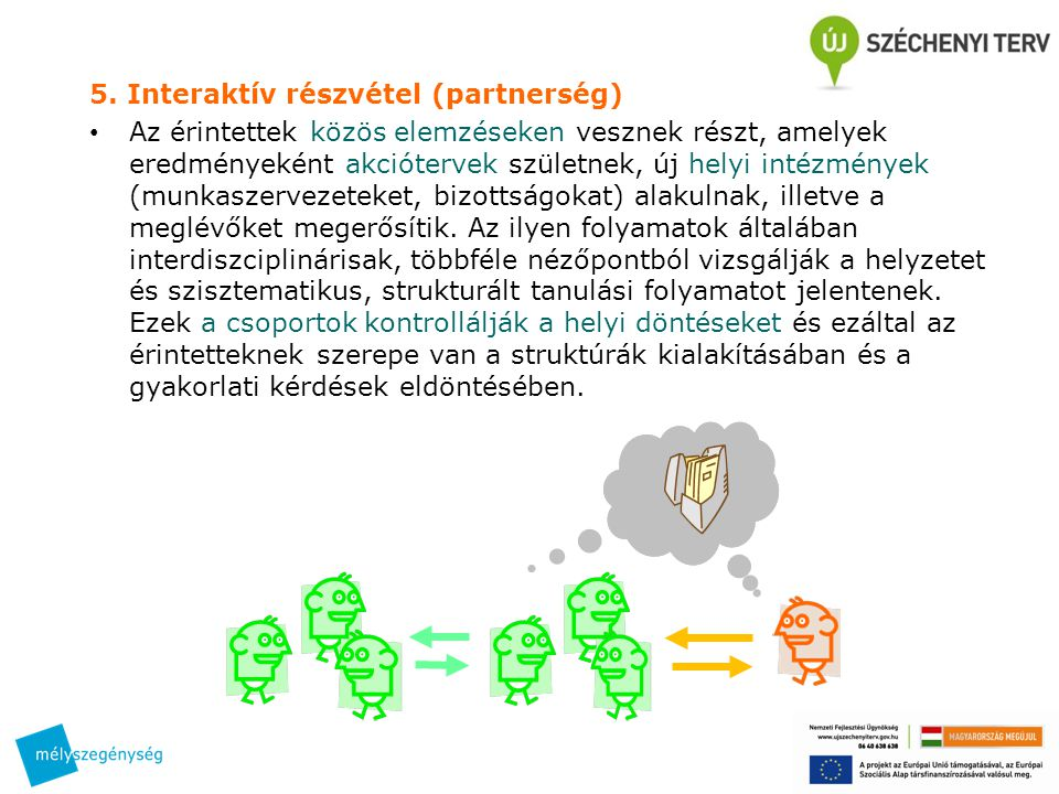 5. Interaktív részvétel (partnerség) • Az érintettek közös elemzéseken vesznek részt, amelyek eredményeként akciótervek születnek, új helyi intézménye