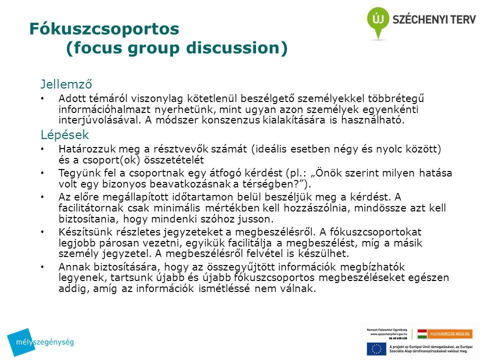 Fókuszcsoportos (focus group discussion) Jellemző • Adott témáról viszonylag kötetlenül beszélgető személyekkel többrétegű információhalmazt nyerhetünk, mint ugyan azon személyek egyenkénti interjúvolásával.