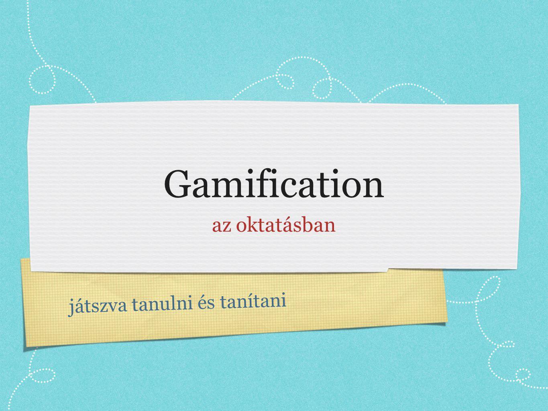 játszva tanulni és tanítani Gamification az oktatásban