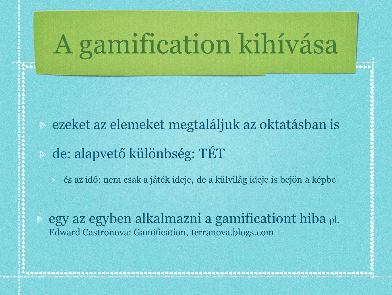 A gamification kihívása ezeket az elemeket megtaláljuk az oktatásban is de: alapvető különbség: TÉT és az idő: nem csak a játék ideje, de a külvilág ideje is bejön a képbe egy az egyben alkalmazni a gamificationt hiba pl.