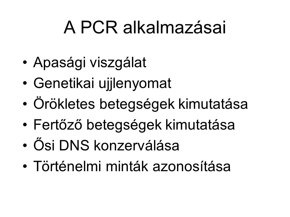 A PCR alkalmazásai •Apasági viszgálat •Genetikai ujjlenyomat •Örökletes betegségek kimutatása •Fertőző betegségek kimutatása •Ősi DNS konzerválása •Történelmi minták azonosítása
