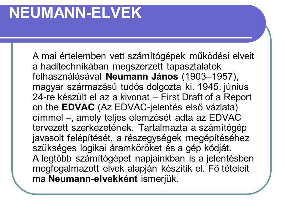 NEUMANN-ELVEK A mai értelemben vett számítógépek működési elveit a haditechnikában megszerzett tapasztalatok felhasználásával Neumann János (1903–1957), magyar származású tudós dolgozta ki.