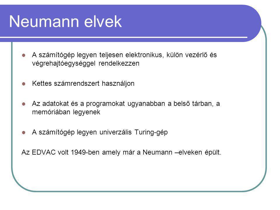 Neumann elvek  A számítógép legyen teljesen elektronikus, külön vezérlő és végrehajtóegységgel rendelkezzen  Kettes számrendszert használjon  Az adatokat és a programokat ugyanabban a belső tárban, a memóriában legyenek  A számítógép legyen univerzális Turing-gép Az EDVAC volt 1949-ben amely már a Neumann –elveken épült.