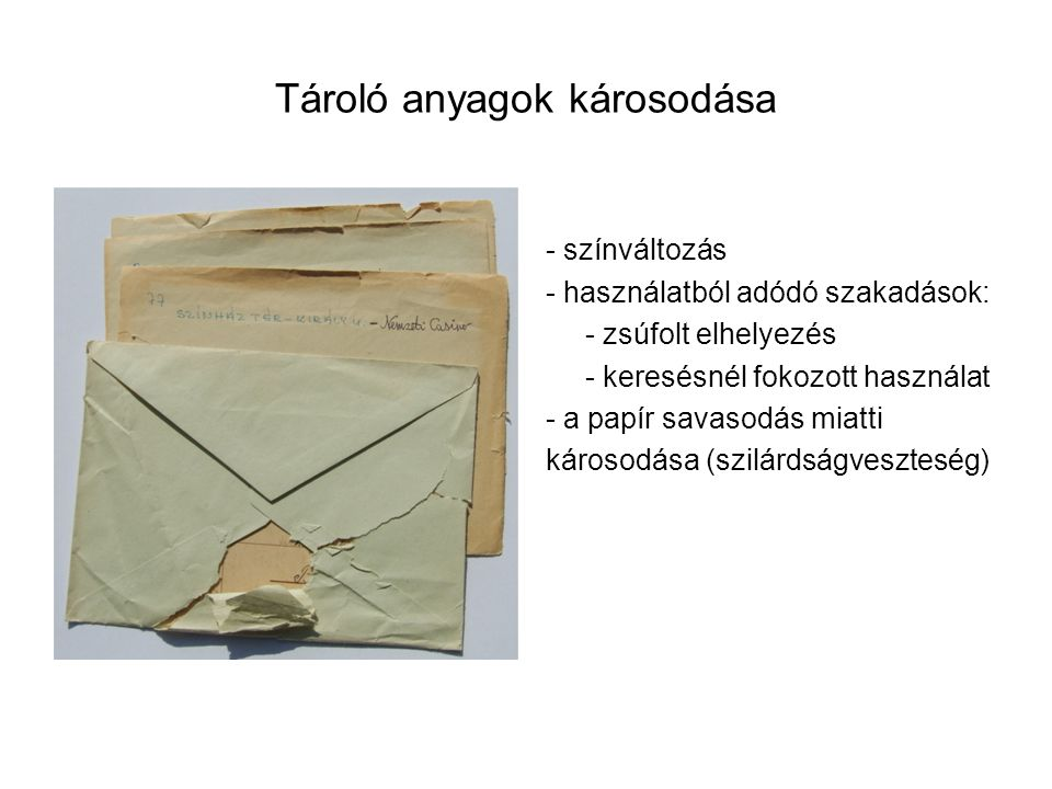 Tároló anyagok károsodása - színváltozás - használatból adódó szakadások: - zsúfolt elhelyezés - keresésnél fokozott használat - a papír savasodás miatti károsodása (szilárdságveszteség)
