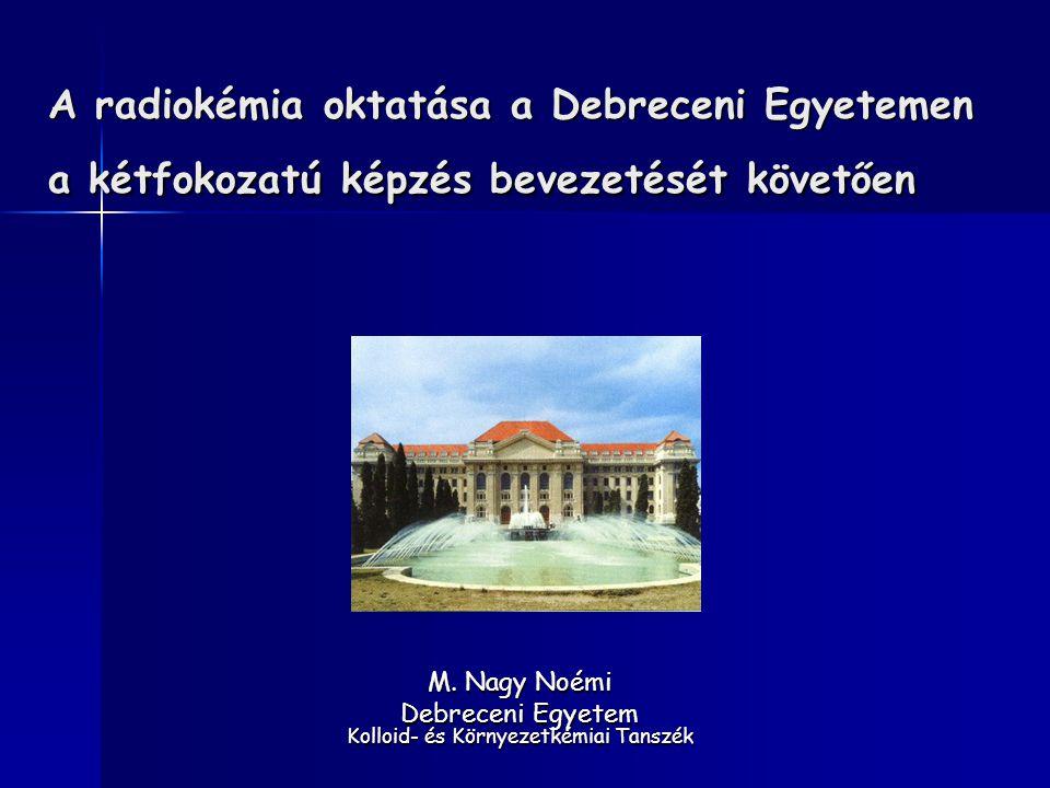 A radiokémia oktatása a Debreceni Egyetemen a kétfokozatú képzés bevezetését követően M. Nagy Noémi Debreceni Egyetem Kolloid- és Környezetkémiai Tans