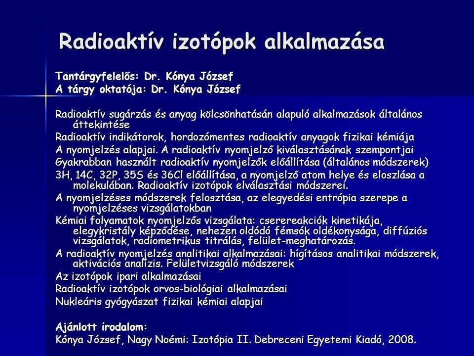 Radioaktív izotópok alkalmazása Tantárgyfelelős: Dr. Kónya József A tárgy oktatója: Dr. Kónya József Radioaktív sugárzás és anyag kölcsönhatásán alapu