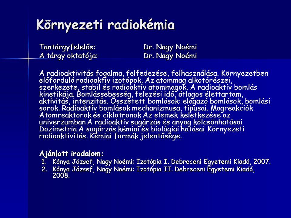 Környezeti radiokémia Tantárgyfelelős:Dr. Nagy Noémi A tárgy oktatója:Dr. Nagy Noémi A radioaktivitás fogalma, felfedezése, felhasználása. Környezetbe