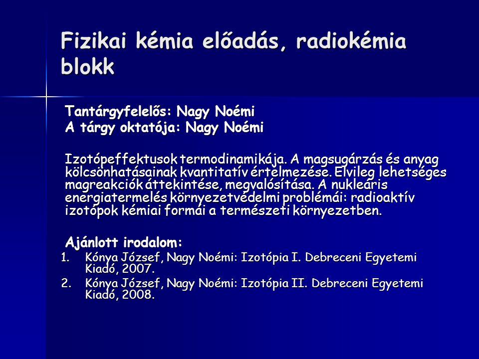 Fizikai kémia előadás, radiokémia blokk Tantárgyfelelős: Nagy Noémi A tárgy oktatója: Nagy Noémi Izotópeffektusok termodinamikája. A magsugárzás és an