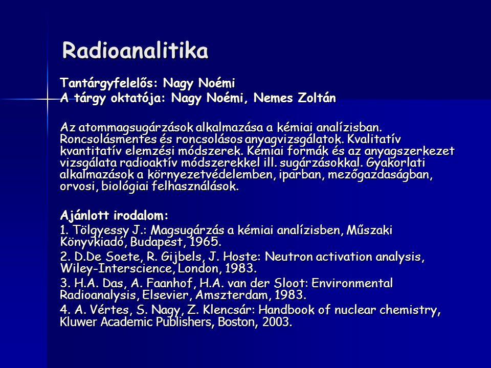 Radioanalitika Tantárgyfelelős: Nagy Noémi A tárgy oktatója: Nagy Noémi, Nemes Zoltán Az atommagsugárzások alkalmazása a kémiai analízisban. Roncsolás