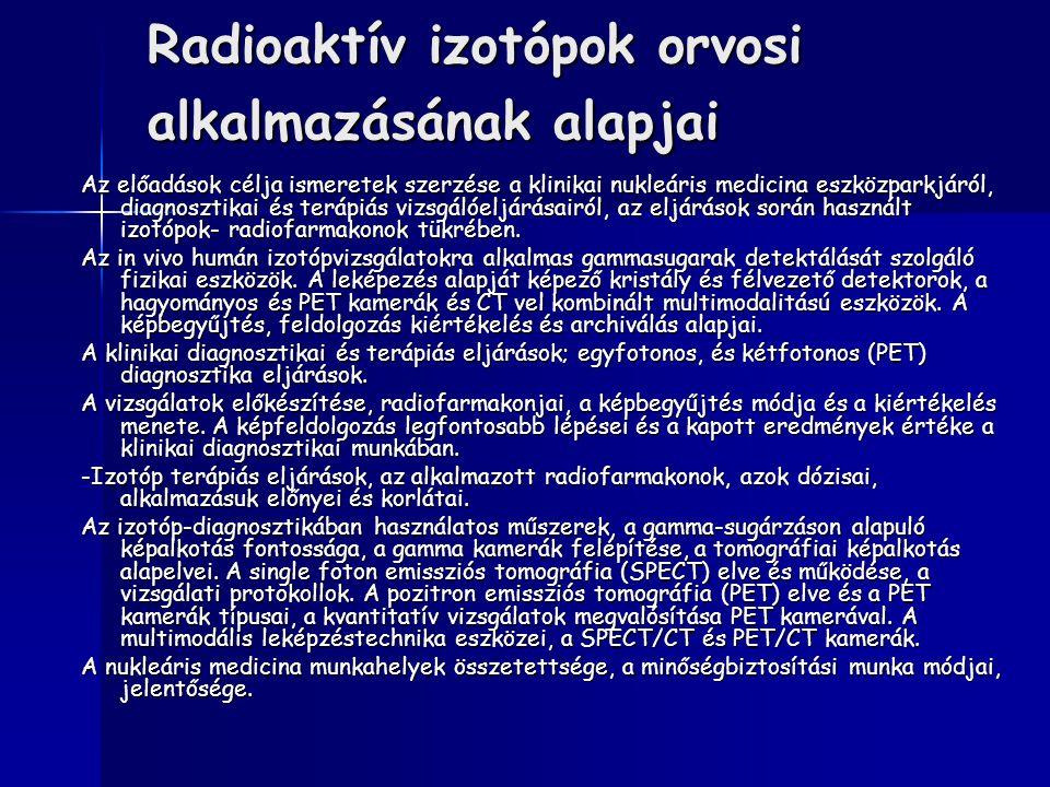 Radioaktív izotópok orvosi alkalmazásának alapjai Az előadások célja ismeretek szerzése a klinikai nukleáris medicina eszközparkjáról, diagnosztikai é