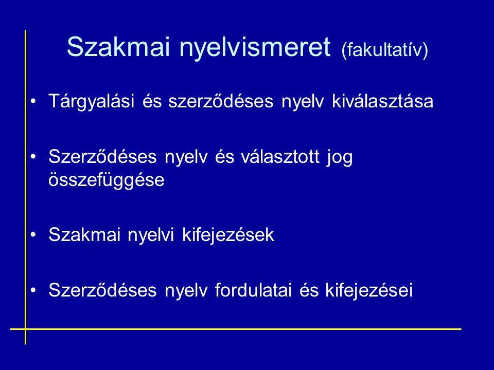 Szakmai nyelvismeret (fakultatív) •Tárgyalási és szerződéses nyelv kiválasztása •Szerződéses nyelv és választott jog összefüggése •Szakmai nyelvi kife
