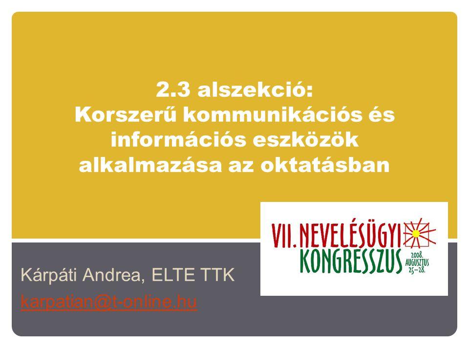 2.3 alszekció: Korszerű kommunikációs és információs eszközök alkalmazása az oktatásban Kárpáti Andrea, ELTE TTK karpatian@t-online.hu