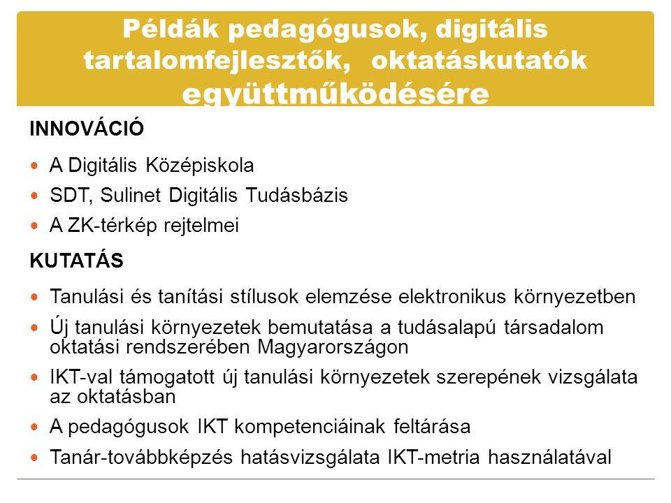 Példák pedagógusok, digitális tartalomfejlesztők, oktatáskutatók együttműködésére INNOVÁCIÓ  A Digitális Középiskola  SDT, Sulinet Digitális Tudásbázis  A ZK-térkép rejtelmei KUTATÁS  Tanulási és tanítási stílusok elemzése elektronikus környezetben  Új tanulási környezetek bemutatása a tudásalapú társadalom oktatási rendszerében Magyarországon  IKT-val támogatott új tanulási környezetek szerepének vizsgálata az oktatásban  A pedagógusok IKT kompetenciáinak feltárása  Tanár-továbbképzés hatásvizsgálata IKT-metria használatával