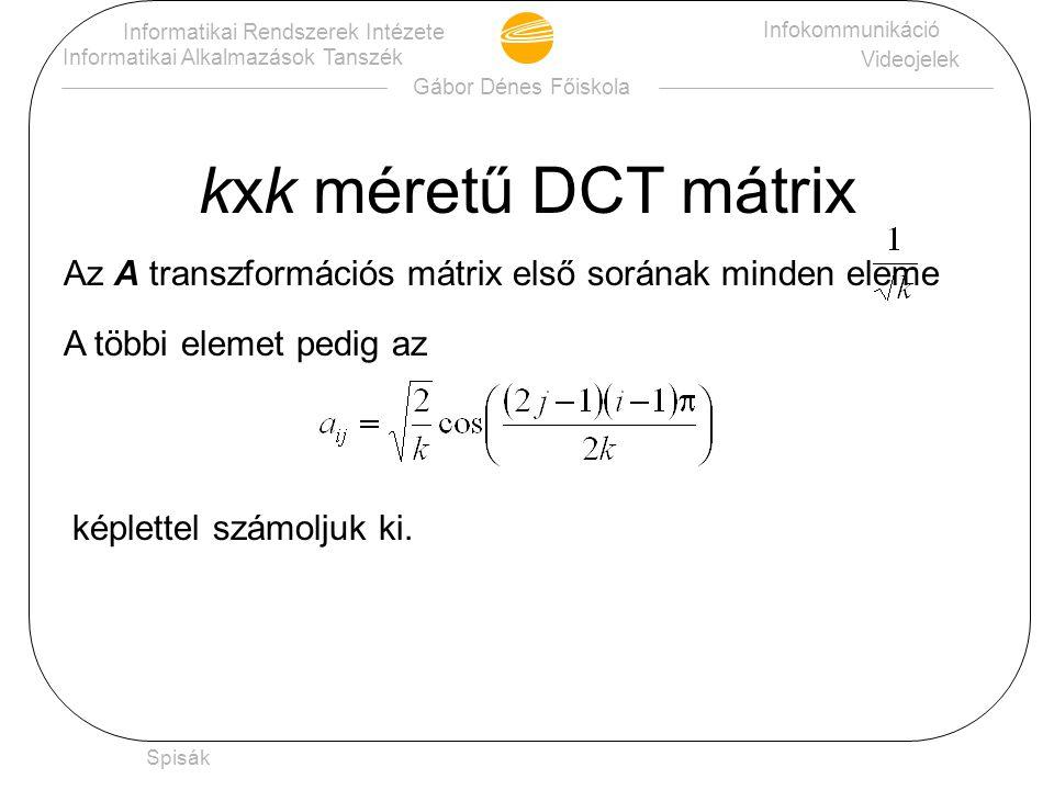 Gábor Dénes Főiskola Informatikai Rendszerek Intézete Informatikai Alkalmazások Tanszék Infokommunikáció Videojelek Spisák DCT transzformáció Legyen X a képpontok luminancia (krominancia-) együtthatóiból képzett 8 x 8-as mátrix.