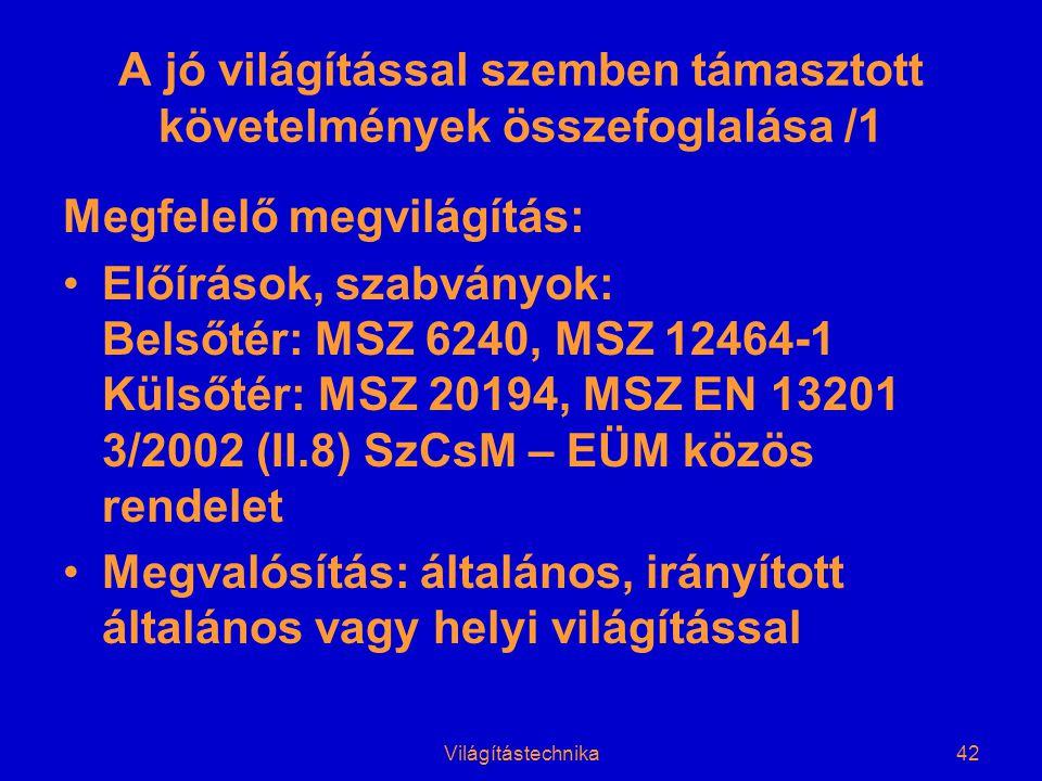 Világítástechnika42 A jó világítással szemben támasztott követelmények összefoglalása /1 Megfelelő megvilágítás: •Előírások, szabványok: Belsőtér: MSZ 6240, MSZ 12464-1 Külsőtér: MSZ 20194, MSZ EN 13201 3/2002 (II.8) SzCsM – EÜM közös rendelet •Megvalósítás: általános, irányított általános vagy helyi világítással