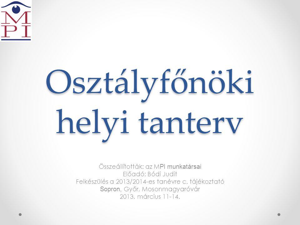Osztályfőnöki helyi tanterv Összeállították: az M PI munkatársai Előadó: Bódi Judit Felkészülés a 2013/2014-es tanévre c. tájékoztató Sopron, Győr, Mo