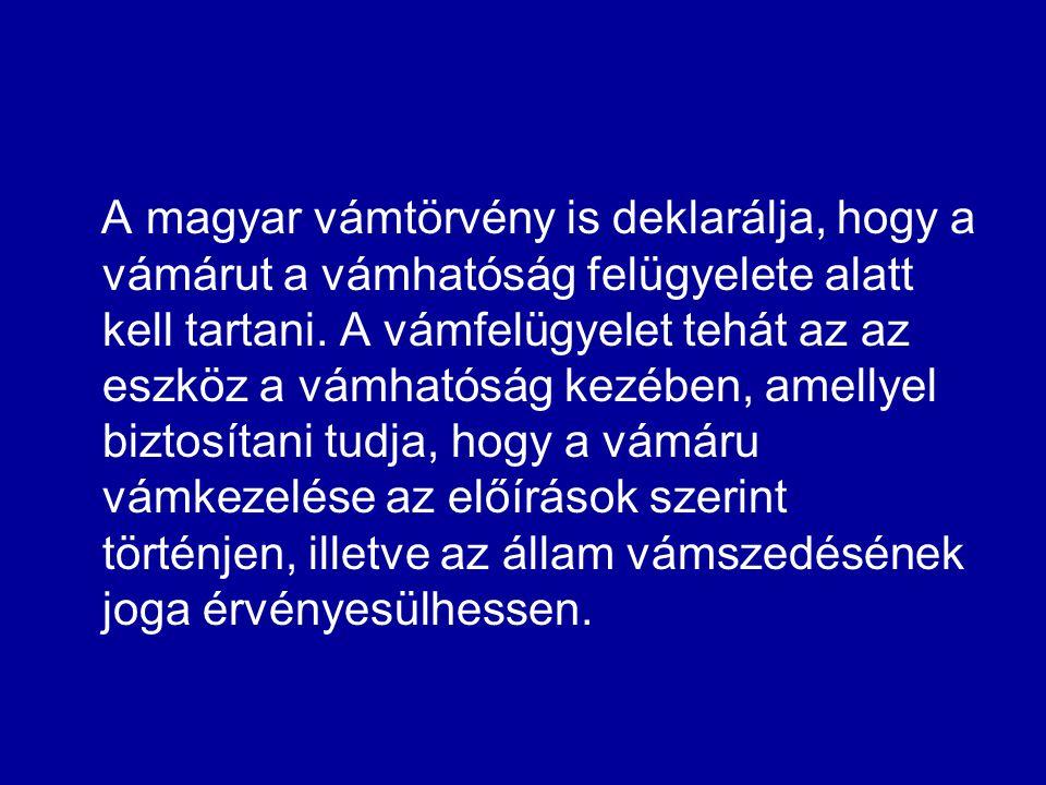 A magyar vámtörvény is deklarálja, hogy a vámárut a vámhatóság felügyelete alatt kell tartani. A vámfelügyelet tehát az az eszköz a vámhatóság kezében