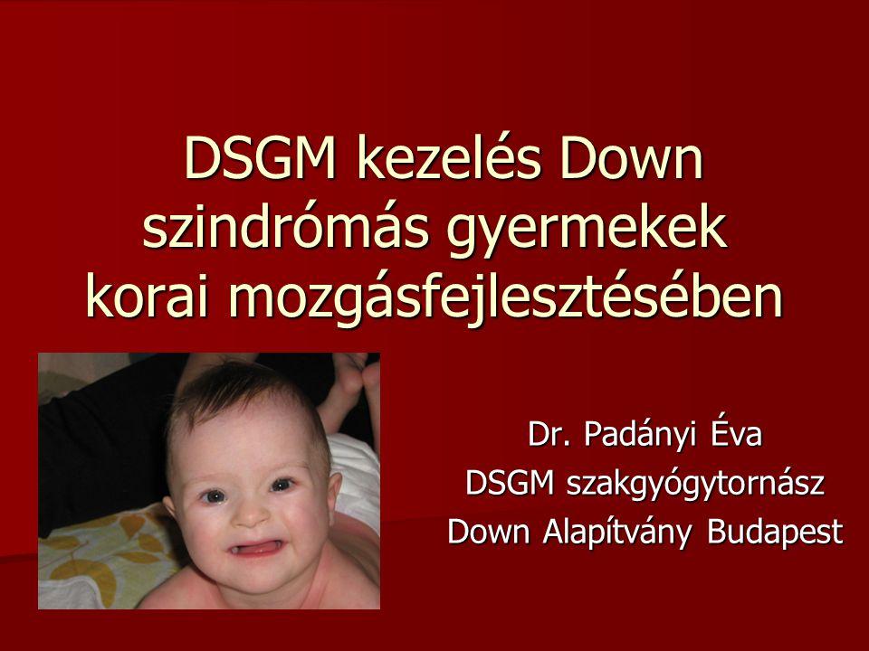 DSGM kezelés Down szindrómás gyermekek korai mozgásfejlesztésében DSGM kezelés Down szindrómás gyermekek korai mozgásfejlesztésében Dr. Padányi Éva DS