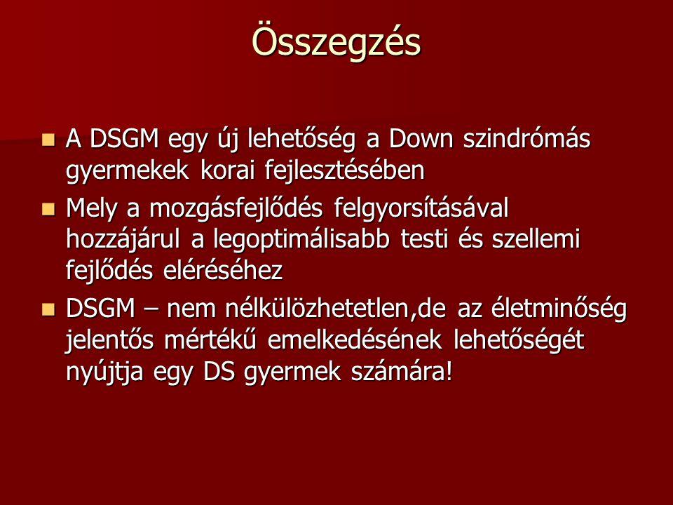Összegzés  A DSGM egy új lehetőség a Down szindrómás gyermekek korai fejlesztésében  Mely a mozgásfejlődés felgyorsításával hozzájárul a legoptimáli