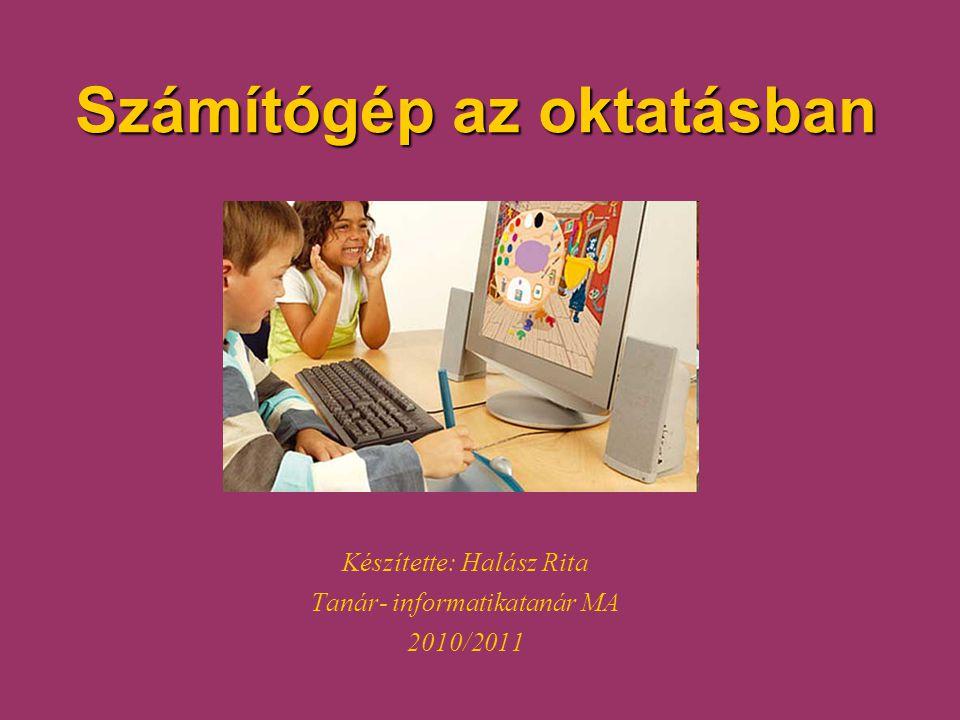 Számítógép az oktatásban Készítette: Halász Rita Tanár- informatikatanár MA 2010/2011