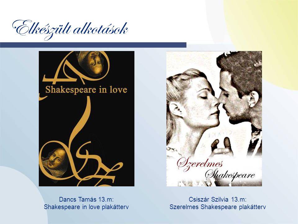 Elkészült alkotások Dancs Tamás 13.m: Shakespeare in love plakátterv Csiszár Szilvia 13.m: Szerelmes Shakespeare plakátterv