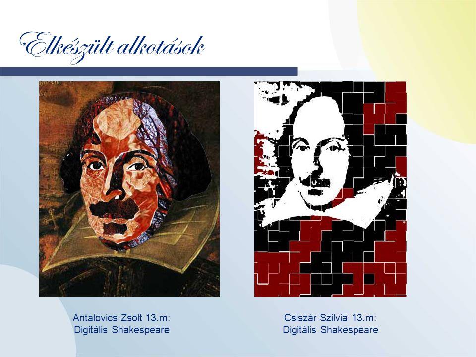 Elkészült alkotások Antalovics Zsolt 13.m: Digitális Shakespeare Csiszár Szilvia 13.m: Digitális Shakespeare