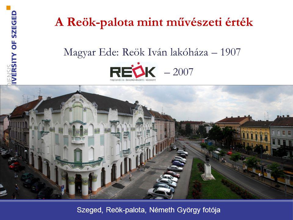 A Reök-palota mint művészeti érték Magyar Ede: Reök Iván lakóháza – 1907 – 2007 Szeged, Reök-palota, Németh György fotója