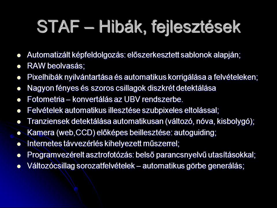 STAF – Hibák, fejlesztések  Automatizált képfeldolgozás: előszerkesztett sablonok alapján;  RAW beolvasás;  Pixelhibák nyilvántartása és automatikus korrigálása a felvételeken;  Nagyon fényes és szoros csillagok diszkrét detektálása  Fotometria – konvertálás az UBV rendszerbe.