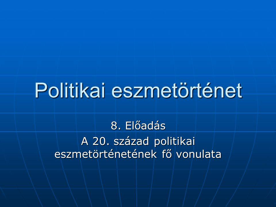 Politikai eszmetörténet 8. Előadás A 20. század politikai eszmetörténetének fő vonulata