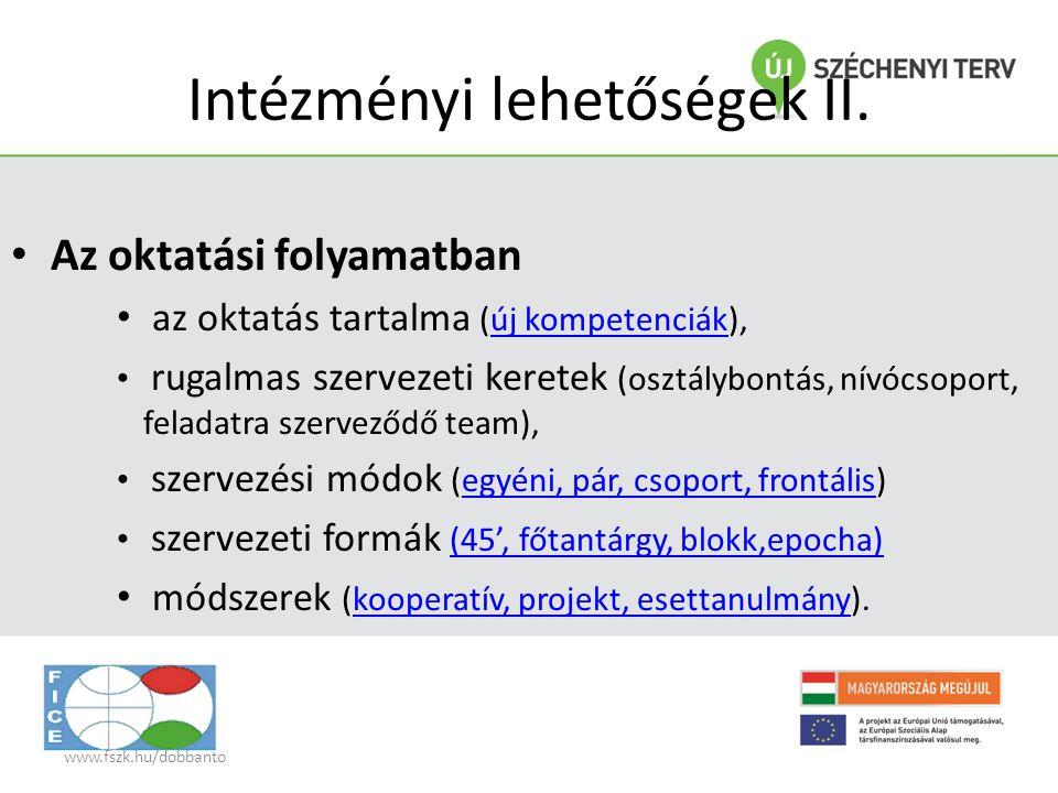 www.fszk.hu/dobbanto • Az oktatási folyamatban • az oktatás tartalma (új kompetenciák),új kompetenciák • rugalmas szervezeti keretek (osztálybontás, nívócsoport, feladatra szerveződő team), • szervezési módok (egyéni, pár, csoport, frontális)egyéni, pár, csoport, frontális • szervezeti formák (45', főtantárgy, blokk,epocha)(45', főtantárgy, blokk,epocha) • módszerek (kooperatív, projekt, esettanulmány).kooperatív, projekt, esettanulmány Intézményi lehetőségek II.