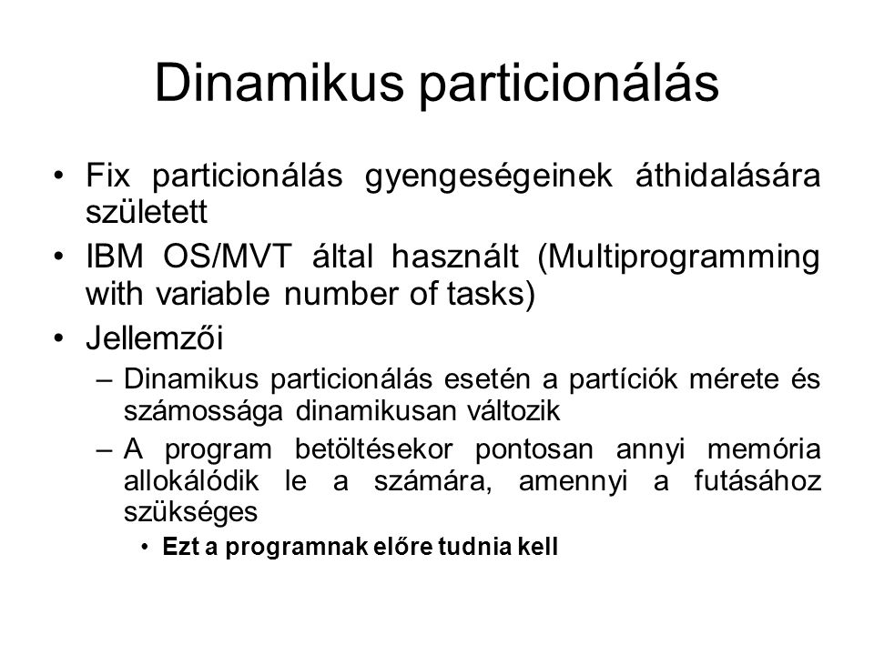 Dinamikus particionálás •Fix particionálás gyengeségeinek áthidalására született •IBM OS/MVT által használt (Multiprogramming with variable number of tasks) •Jellemzői –Dinamikus particionálás esetén a partíciók mérete és számossága dinamikusan változik –A program betöltésekor pontosan annyi memória allokálódik le a számára, amennyi a futásához szükséges •Ezt a programnak előre tudnia kell