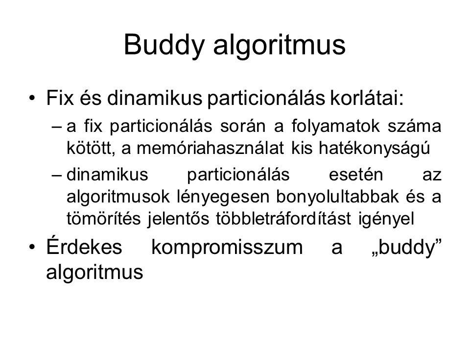 """Buddy algoritmus •Fix és dinamikus particionálás korlátai: –a fix particionálás során a folyamatok száma kötött, a memóriahasználat kis hatékonyságú –dinamikus particionálás esetén az algoritmusok lényegesen bonyolultabbak és a tömörítés jelentős többletráfordítást igényel •Érdekes kompromisszum a """"buddy algoritmus"""