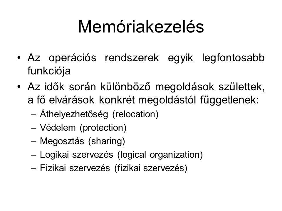Memóriakezelés •Az operációs rendszerek egyik legfontosabb funkciója •Az idők során különböző megoldások születtek, a fő elvárások konkrét megoldástól függetlenek: –Áthelyezhetőség (relocation) –Védelem (protection) –Megosztás (sharing) –Logikai szervezés (logical organization) –Fizikai szervezés (fizikai szervezés)
