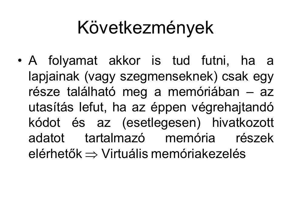 Következmények •A folyamat akkor is tud futni, ha a lapjainak (vagy szegmenseknek) csak egy része található meg a memóriában – az utasítás lefut, ha az éppen végrehajtandó kódot és az (esetlegesen) hivatkozott adatot tartalmazó memória részek elérhetők  Virtuális memóriakezelés