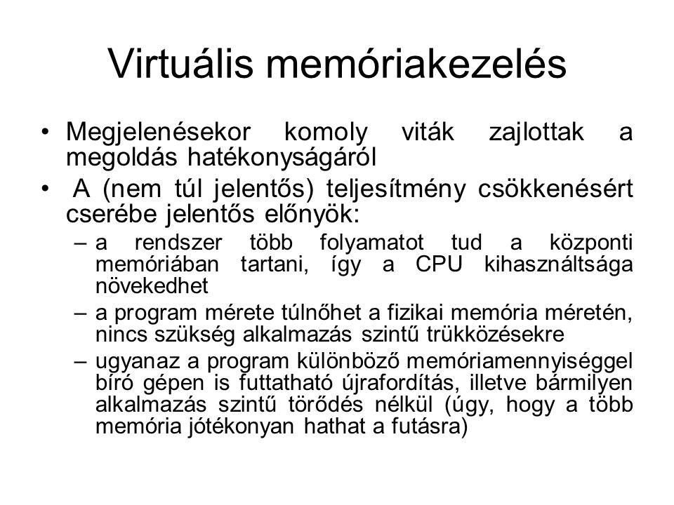 Virtuális memóriakezelés •Megjelenésekor komoly viták zajlottak a megoldás hatékonyságáról • A (nem túl jelentős) teljesítmény csökkenésért cserébe jelentős előnyök: –a rendszer több folyamatot tud a központi memóriában tartani, így a CPU kihasználtsága növekedhet –a program mérete túlnőhet a fizikai memória méretén, nincs szükség alkalmazás szintű trükközésekre –ugyanaz a program különböző memóriamennyiséggel bíró gépen is futtatható újrafordítás, illetve bármilyen alkalmazás szintű törődés nélkül (úgy, hogy a több memória jótékonyan hathat a futásra)