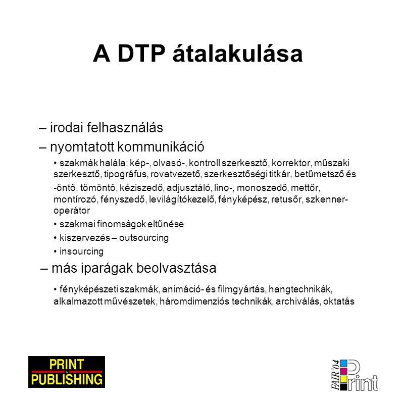 A DTP átalakulása – irodai felhasználás – nyomtatott kommunikáció • szakmák halála: kép-, olvasó-, kontroll szerkesztő, korrektor, műszaki szerkesztő,