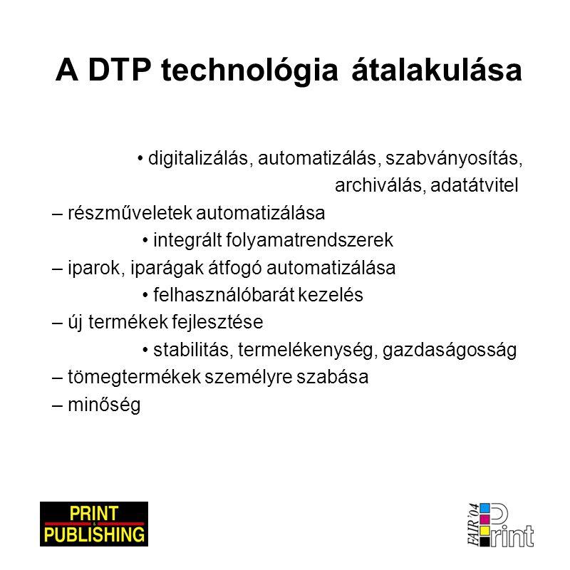 A DTP technológia átalakulása • digitalizálás, automatizálás, szabványosítás, archiválás, adatátvitel – részműveletek automatizálása • integrált folyamatrendszerek – iparok, iparágak átfogó automatizálása • felhasználóbarát kezelés – új termékek fejlesztése • stabilitás, termelékenység, gazdaságosság – tömegtermékek személyre szabása – minőség