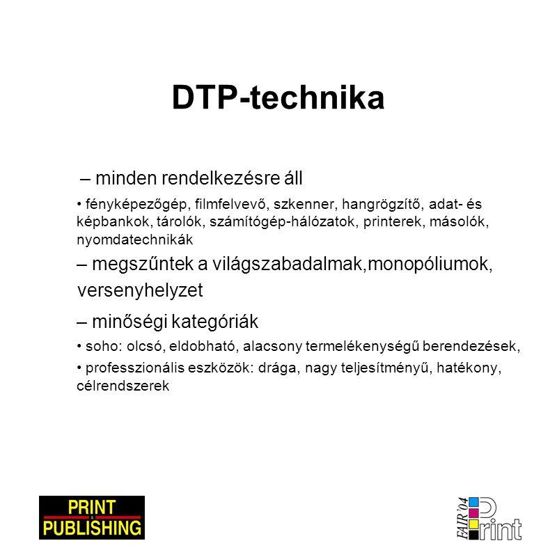 DTP-technika – minden rendelkezésre áll • fényképezőgép, filmfelvevő, szkenner, hangrögzítő, adat- és képbankok, tárolók, számítógép-hálózatok, printerek, másolók, nyomdatechnikák – megszűntek a világszabadalmak,monopóliumok, versenyhelyzet – minőségi kategóriák • soho: olcsó, eldobható, alacsony termelékenységű berendezések, • professzionális eszközök: drága, nagy teljesítményű, hatékony, célrendszerek