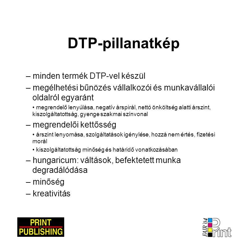 DTP-pillanatkép – minden termék DTP-vel készül – megélhetési bűnözés vállalkozói és munkavállalói oldalról egyaránt • megrendelő lenyúlása, negatív árspirál, nettó önköltség alatti árszint, kiszolgáltatottság, gyenge szakmai színvonal – megrendelői kettősség • árszint lenyomása, szolgáltatások igénylése, hozzá nem értés, fizetési morál • kiszolgáltatottság minőség és határidő vonatkozásában – hungaricum: váltások, befektetett munka degradálódása – minőség – kreativitás