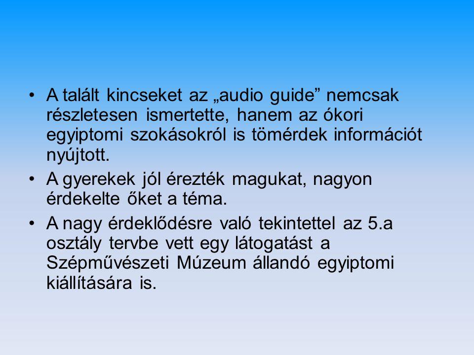 """•A talált kincseket az """"audio guide"""" nemcsak részletesen ismertette, hanem az ókori egyiptomi szokásokról is tömérdek információt nyújtott. •A gyereke"""