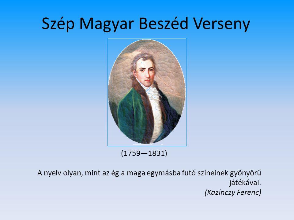 Szép Magyar Beszéd Verseny (1759—1831) A nyelv olyan, mint az ég a maga egymásba futó színeinek gyönyörű játékával. (Kazinczy Ferenc)