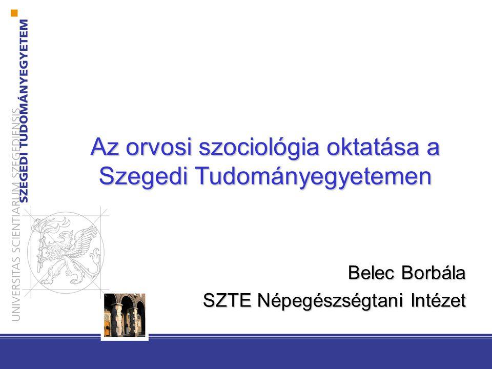 Az orvosi szociológia oktatása a Szegedi Tudományegyetemen Belec Borbála SZTE Népegészségtani Intézet