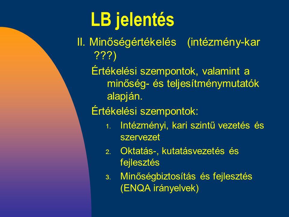 LB jelentés II. Minőségértékelés (intézmény-kar ???) Értékelési szempontok, valamint a minőség- és teljesítménymutatók alapján. Értékelési szempontok: