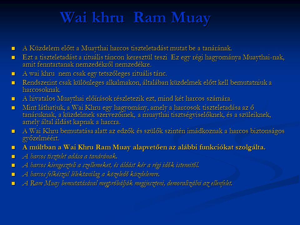 Wai khru Ram Muay  A Küzdelem előtt a Muaythai harcos tiszteletadást mutat be a tanárának.  Ezt a tiszteletadást a rituális táncon keresztül teszi E