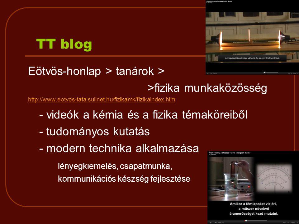 TT blog Eötvös-honlap > tanárok > >fizika munkaközösség http://www.eotvos-tata.sulinet.hu/fizikamk/fizikaindex.htm - videók a kémia és a fizika témaköreiből - tudományos kutatás - modern technika alkalmazása lényegkiemelés, csapatmunka, kommunikációs készség fejlesztése