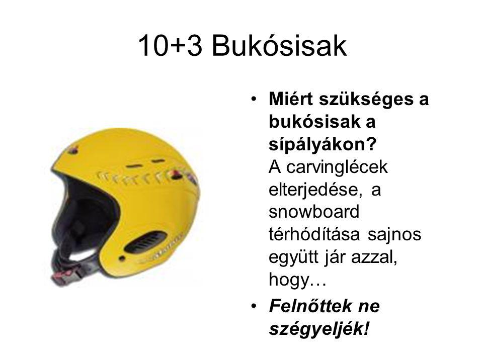 10+3 Bukósisak •Miért szükséges a bukósisak a sípályákon? A carvinglécek elterjedése, a snowboard térhódítása sajnos együtt jár azzal, hogy… •Felnőtte