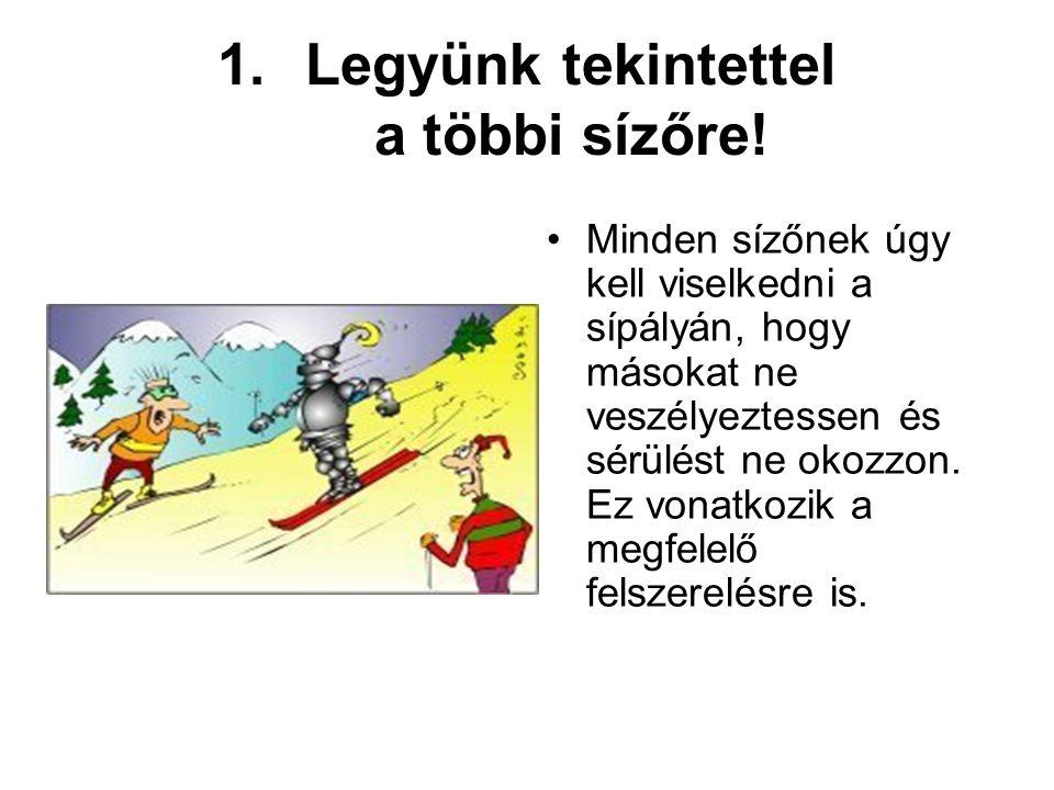 1.Legyünk tekintettel a többi sízőre! •Minden sízőnek úgy kell viselkedni a sípályán, hogy másokat ne veszélyeztessen és sérülést ne okozzon. Ez vonat