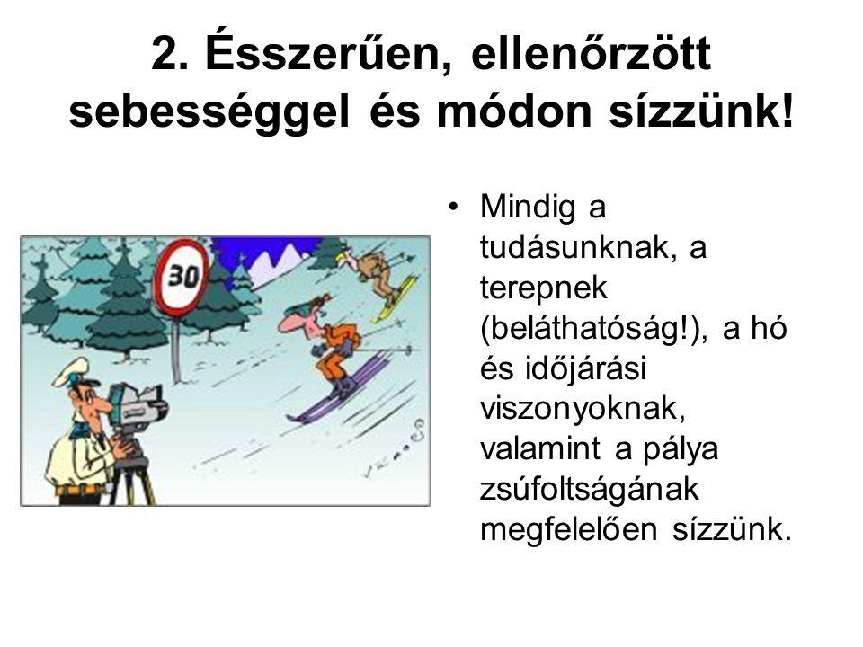 2. Ésszerűen, ellenőrzött sebességgel és módon sízzünk! •Mindig a tudásunknak, a terepnek (beláthatóság!), a hó és időjárási viszonyoknak, valamint a