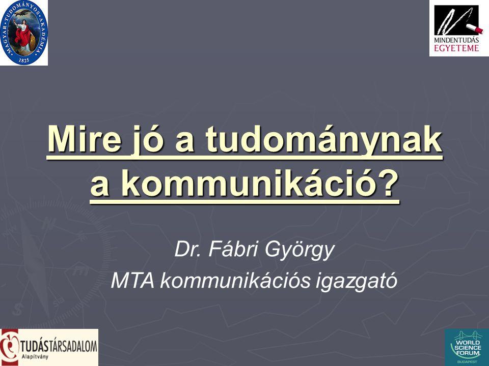 Mire jó a tudománynak a kommunikáció Dr. Fábri György MTA kommunikációs igazgató